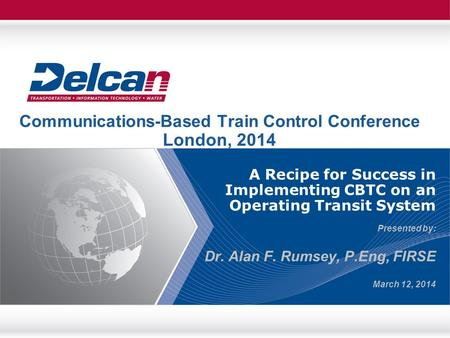 A Recipe for Success in Implementing CBTC on an Operating Transit System Presented by: Dr. Alan F. Rumsey, P.Eng, FIRSE March 12, 2014 Communications-Based.