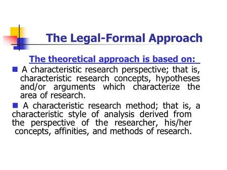 The Legal-Formal Approach The theoretical approach is based on: A characteristic research perspective; that is, characteristic research concepts, hypotheses.