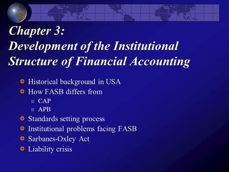 Chapter 3: Development of the Institutional Structure of Financial Accounting Historical background in USA How FASB differs from CAP APB Standards setting.