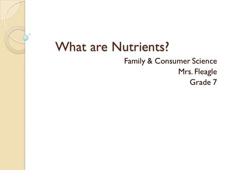 What are Nutrients? Family & Consumer Science Mrs. Fleagle Grade 7.