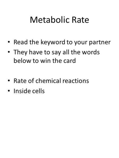 Metabolic Rate Read the keyword to your partner They have to say all the words below to win the card Rate of chemical reactions Inside cells.