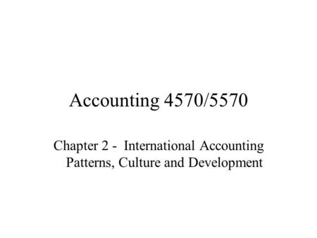 Accounting 4570/5570 Chapter 2 - International Accounting Patterns, Culture and Development.