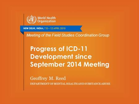 NEW DELHI, INDIA / 10 – 12 APRIL 2015 Meeting of the Field Studies Coordination Group Progress of ICD-11 Development since September 2014 Meeting Geoffrey.