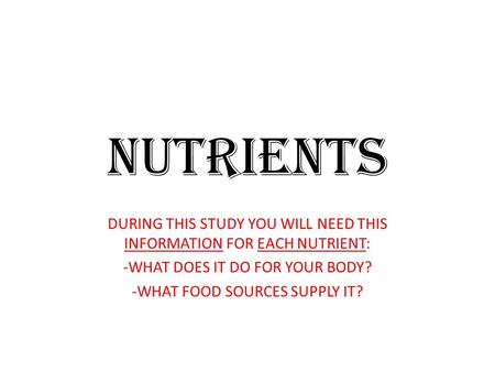 NUTRIENTS DURING THIS STUDY YOU WILL NEED THIS INFORMATION FOR EACH NUTRIENT: -WHAT DOES IT DO FOR YOUR BODY? -WHAT FOOD SOURCES SUPPLY IT?