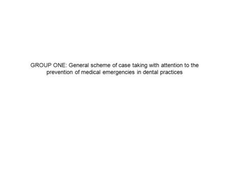 GROUP ONE: General scheme of case taking with attention to the prevention of medical emergencies in dental practices.