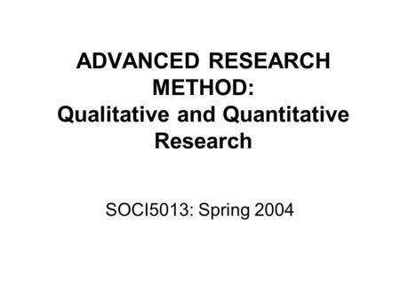 ADVANCED RESEARCH METHOD: Qualitative and Quantitative Research SOCI5013: Spring 2004.