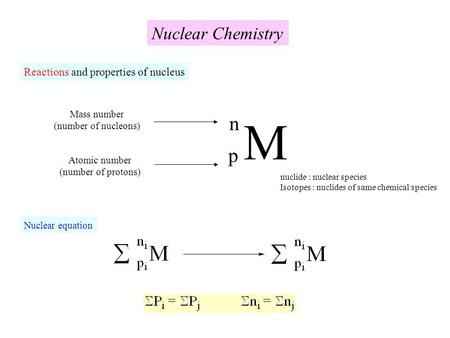 Nuclear Chemistry Reactions and properties of nucleus M p n Mass number (number of nucleons) nuclide : nuclear species Isotopes : nuclides of same chemical.
