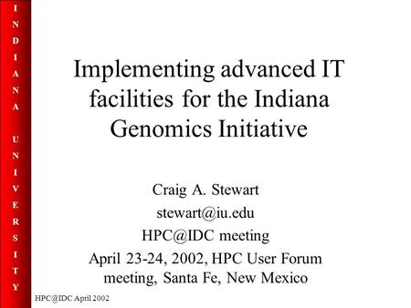INDIANAUNIVERSITYINDIANAUNIVERSITY April 2002 Implementing advanced IT facilities for the Indiana Genomics Initiative Craig A. Stewart