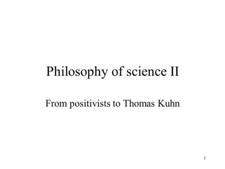 1 Philosophy of science II From positivists to Thomas Kuhn.
