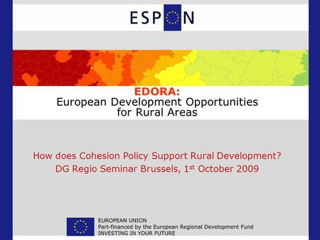 EDORA: European Development Opportunities for Rural Areas How does Cohesion Policy Support Rural Development? DG Regio Seminar Brussels, 1 st October 2009.