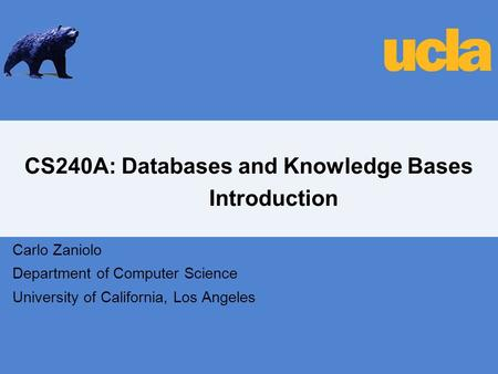 CS240A: Databases and Knowledge Bases Introduction Carlo Zaniolo Department of Computer Science University of California, Los Angeles.