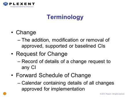 © 2010 Plexent – All rights reserved. 1 Change –The addition, modification or removal of approved, supported or baselined CIs Request for Change –Record.