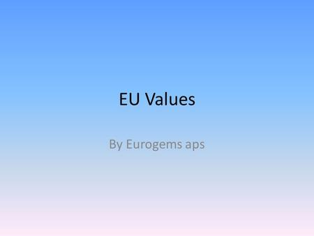 EU Values By Eurogems aps. The Union's founding principles The Union's values and objectives Classification and exercise of competences Membership of.