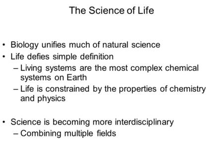 The Science of Life Biology unifies much of natural science Life defies simple definition –Living systems are the most complex chemical systems on Earth.