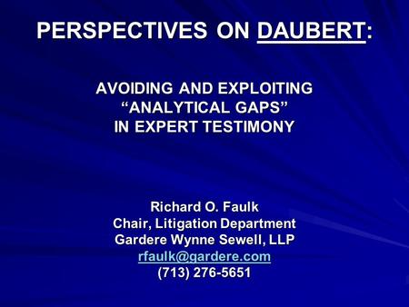 "PERSPECTIVES ON DAUBERT: AVOIDING AND EXPLOITING ""ANALYTICAL GAPS"" IN EXPERT TESTIMONY Richard O. Faulk Chair, Litigation Department Gardere Wynne Sewell,"