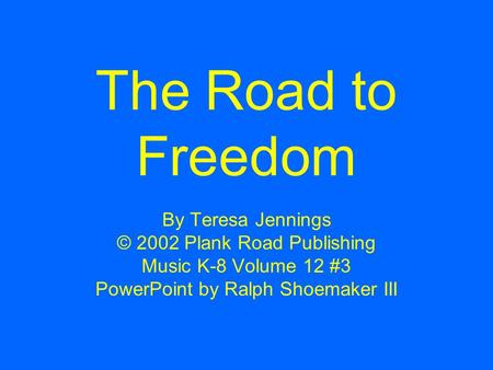 The Road to Freedom By Teresa Jennings © 2002 Plank Road Publishing Music K-8 Volume 12 #3 PowerPoint by Ralph Shoemaker III.