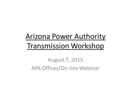 Arizona Power Authority Transmission Workshop August 7, 2015 APA Offices/On-line Webinar.