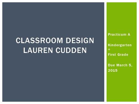 Practicum A Kindergarten + First Grade Due March 5, 2015 CLASSROOM DESIGN LAUREN CUDDEN.