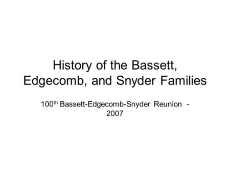 History of the Bassett, Edgecomb, and Snyder Families 100 th Bassett-Edgecomb-Snyder Reunion - 2007.