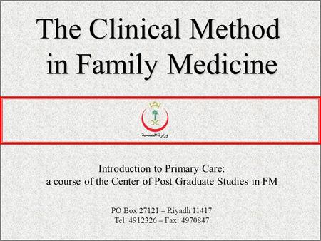The Clinical Method in Family Medicine Introduction to Primary Care: a course of the Center of Post Graduate Studies in FM PO Box 27121 – Riyadh 11417.