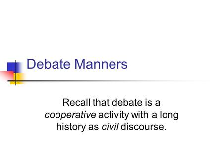 Debate Manners Recall that debate is a cooperative activity with a long history as civil discourse.