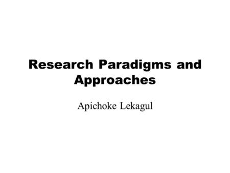 Research Paradigms and Approaches Apichoke Lekagul.
