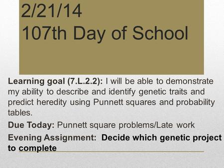 2/21/14 107th Day of School Learning goal (7.L.2.2): I will be able to demonstrate my ability to describe and identify genetic traits and predict heredity.