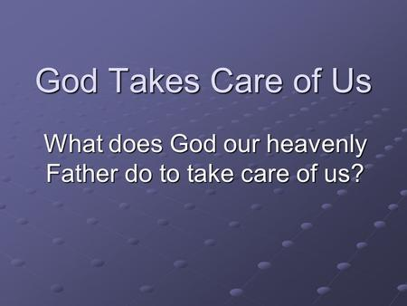 God Takes Care of Us What does God our heavenly Father do to take care of us?