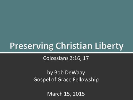 Preserving Christian Liberty: Colossians 2:16, 171 Colossians 2:16, 17 by Bob DeWaay Gospel of Grace Fellowship March 15, 2015.
