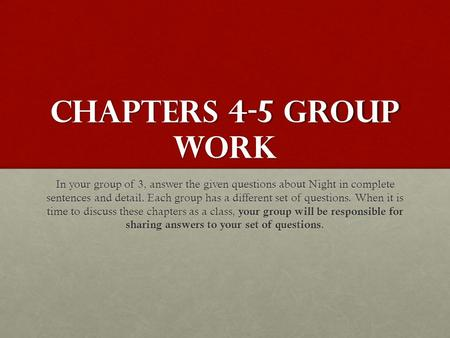 CHAPTERS 4-5 GROUP WORK In your group of 3, answer the given questions about Night in complete sentences and detail. Each group has a different set of.