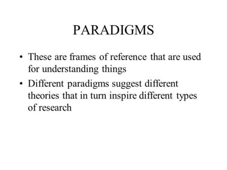 PARADIGMS These are frames of reference that are used for understanding things Different paradigms suggest different theories that in turn inspire different.