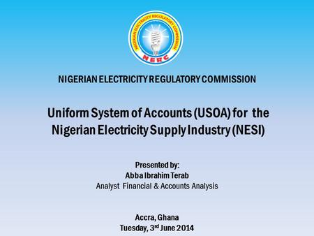NIGERIAN ELECTRICITY REGULATORY COMMISSION Uniform System of Accounts (USOA) for the Nigerian Electricity Supply Industry (NESI) Presented by: Abba Ibrahim.