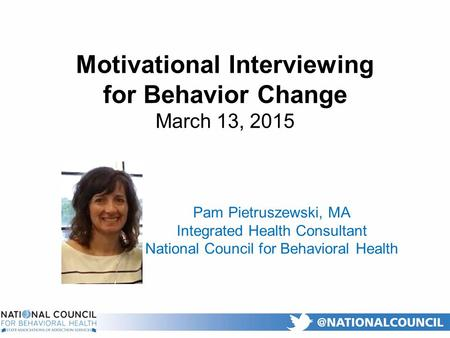 Motivational Interviewing for Behavior Change March 13, 2015 Pam Pietruszewski, MA Integrated Health Consultant National Council for Behavioral Health.
