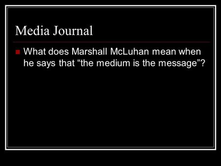 "Media Journal What does Marshall McLuhan mean when he says that ""the medium is the message""?"