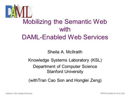 McIlraith - KSL, Stanford University WWW10 SemWeb'01 05/01/2001 Mobilizing the Semantic Web with DAML-Enabled Web Services Sheila A. McIlraith Knowledge.