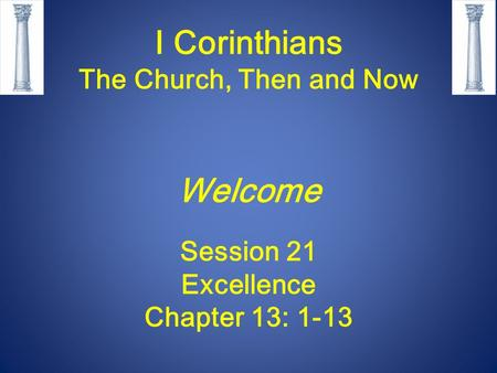 I Corinthians The Church, Then and Now Welcome Session 21 Excellence Chapter 13: 1-13.