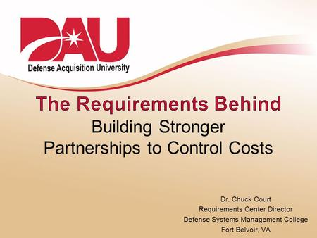 Dr. Chuck Court Requirements Center Director Defense Systems Management College Fort Belvoir, VA Building Stronger Partnerships to Control Costs.