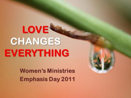 LOVE CHANGES EVERYTHING Women's Ministries Emphasis Day 2011.