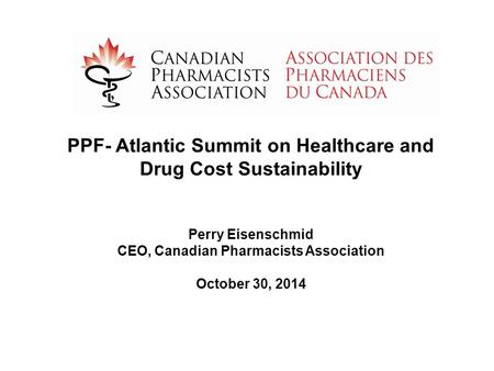 PPF- Atlantic Summit on Healthcare and Drug Cost Sustainability Perry Eisenschmid CEO, Canadian Pharmacists Association October 30, 2014.