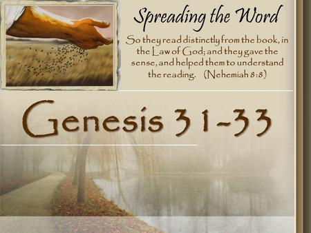 Spreading the Word Genesis 31-33 So they read distinctly from the book, in the Law of God; and they gave the sense, and helped them to understand the reading.