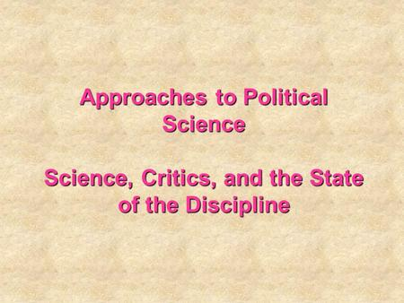 Approaches to Political Science Science, Critics, and the State of the Discipline.