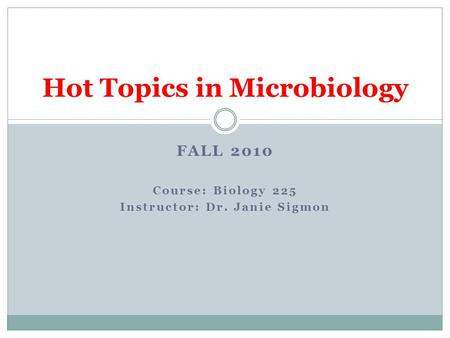FALL 2010 Course: Biology 225 Instructor: Dr. Janie Sigmon Hot Topics in Microbiology.