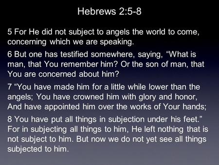 "Hebrews 2:5-8 5 For He did not subject to angels the world to come, concerning which we are speaking. 6 But one has testified somewhere, saying, ""What."
