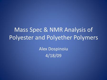 Mass Spec & NMR Analysis of Polyester and Polyether Polymers Alex Dospinoiu 4/18/09.