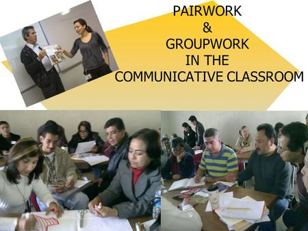 PAIRWORK & GROUPWORK IN THE COMMUNICATIVE CLASSROOM