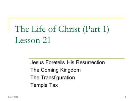 The Life of Christ (Part 1) Lesson 21 Jesus Foretells His Resurrection The Coming Kingdom The Transfiguration Temple Tax 18/28/2015.