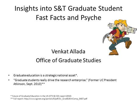 "Insights into S&T Graduate Student Fast Facts and Psyche Venkat Allada Office of Graduate Studies Graduate education is a strategic national asset*. ""Graduate."