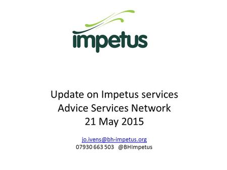 Update on Impetus services Advice Services Network 21 May 2015 07930 663