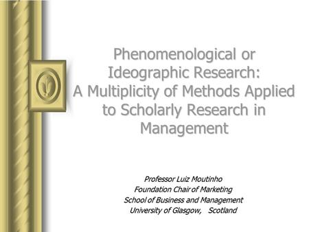 Phenomenological or Ideographic Research: A Multiplicity of Methods Applied to Scholarly Research in Management Professor Luiz Moutinho Foundation Chair.