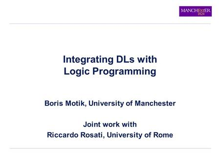 Integrating DLs with Logic Programming Boris Motik, University of Manchester Joint work with Riccardo Rosati, University of Rome.